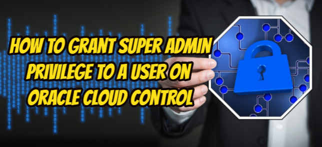 How To Grant Super Admin Privilege To a User On Oracle Cloud Control