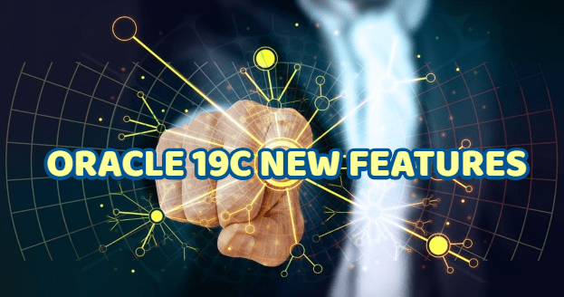 ORACLE 19C NEW FEATURES AND HOW TO APPLY THEM